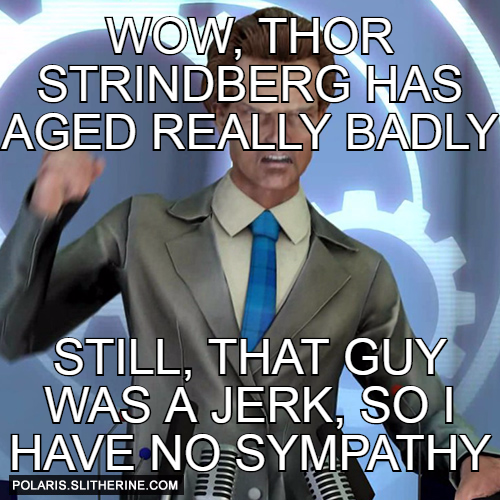 wow, thor strindberg has aged really badly still, that guy was a jerk, so I have no sympathy